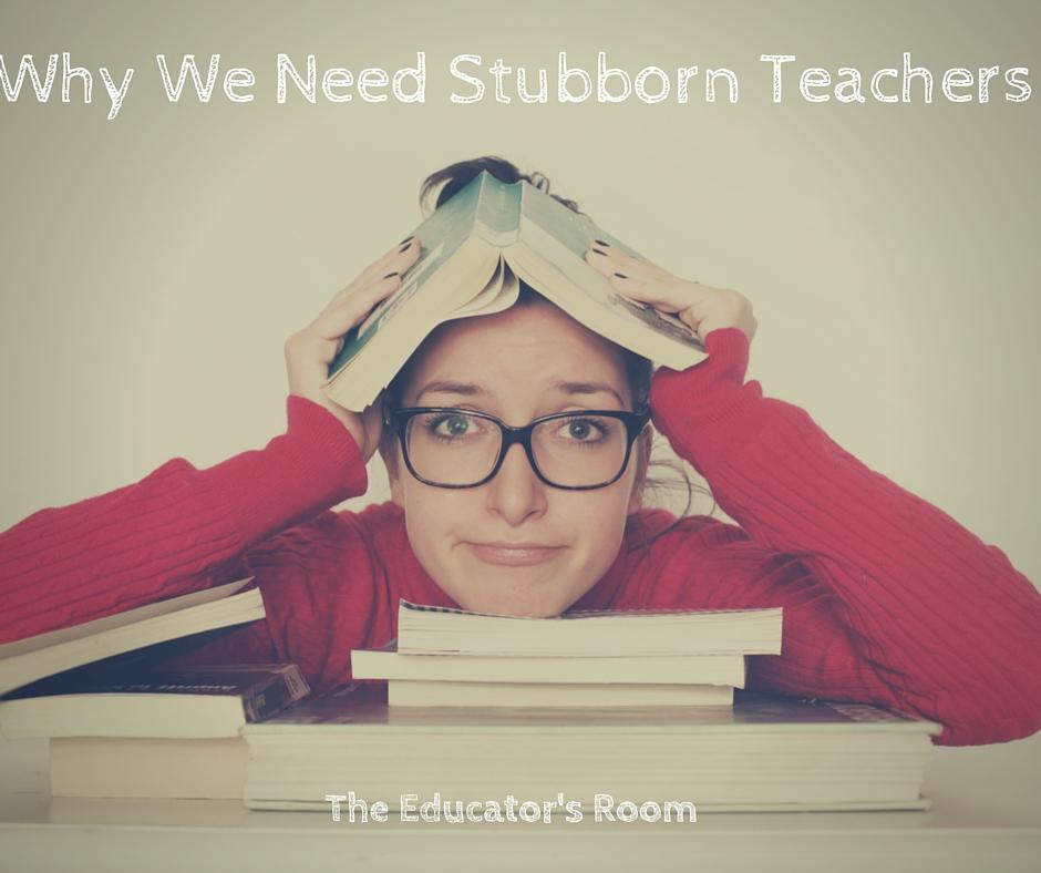 Why We Need Stubborn Teachers