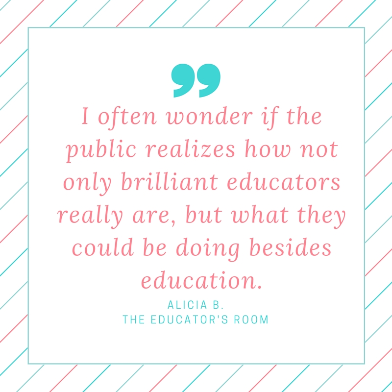 I often wonder if the public realizes how not only brilliant educators really are, but what they could be doing besides education.