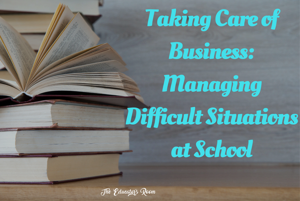 Taking Care of Business- Managing Difficult Situations at School